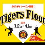 UMEKITA FLOOR Tigers Floor -2018シーズン開幕!- 03.12~04.01